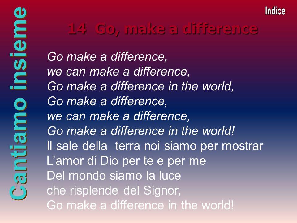Cantiamo insieme 14 Go, make a difference Go make a difference, we can make a difference, Go make a difference in the world, Go make a difference, we