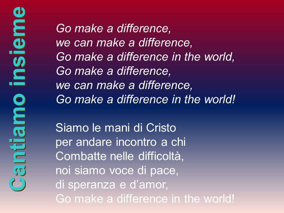 Cantiamo insieme Go make a difference, we can make a difference, Go make a difference in the world, Go make a difference, we can make a difference, Go