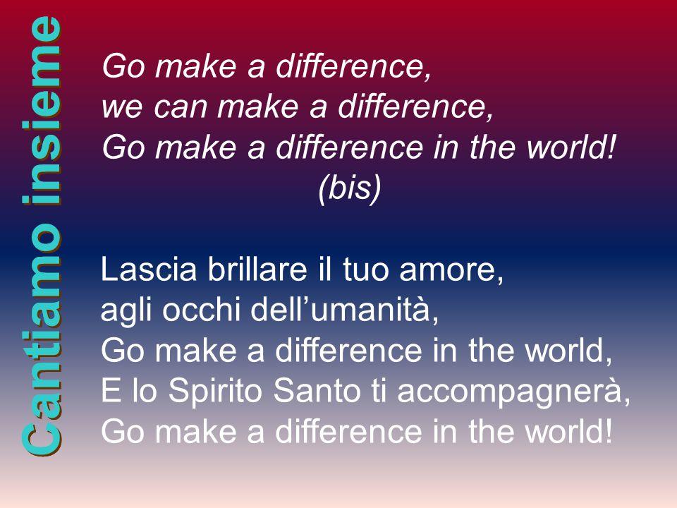 Cantiamo insieme Go make a difference, we can make a difference, Go make a difference in the world! (bis) Lascia brillare il tuo amore, agli occhi del