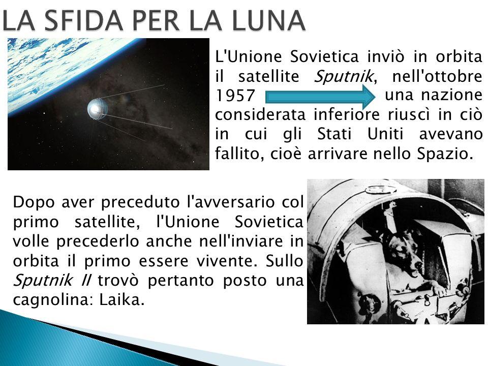 L Unione Sovietica inviò in orbita il satellite Sputnik, nell ottobre 1957 Dopo aver preceduto l avversario col primo satellite, l Unione Sovietica volle precederlo anche nell inviare in orbita il primo essere vivente.