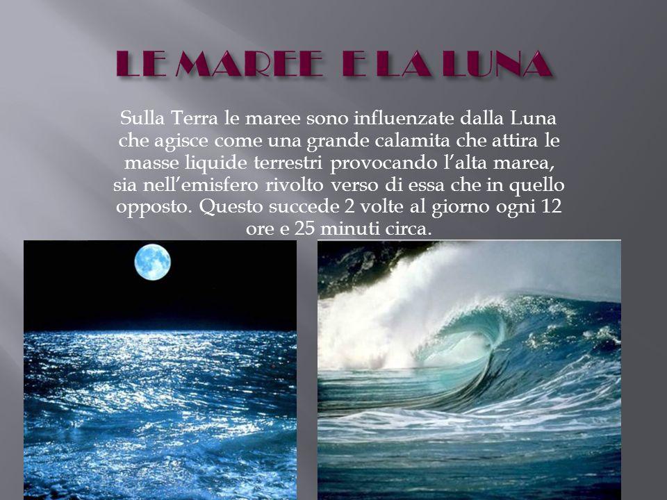 Sulla Terra le maree sono influenzate dalla Luna che agisce come una grande calamita che attira le masse liquide terrestri provocando lalta marea, sia