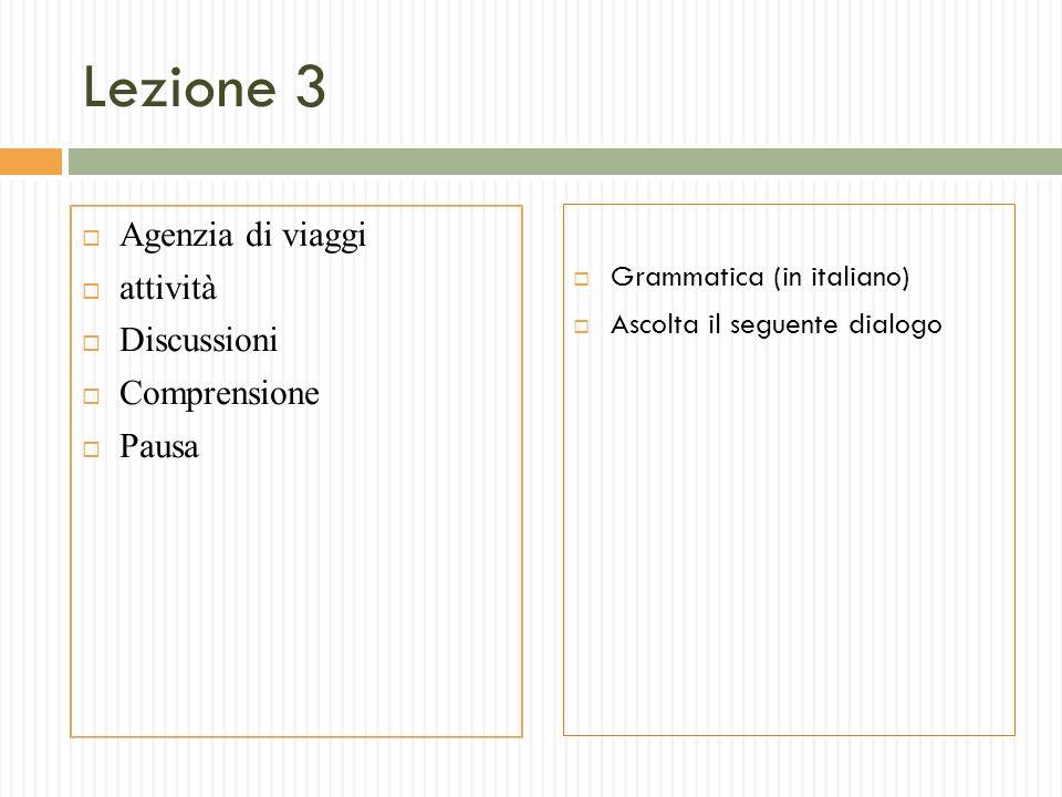 Lezione 3 Agenzia di viaggi attività Discussioni Comprensione Pausa Grammatica (in italiano) Ascolta il seguente dialogo