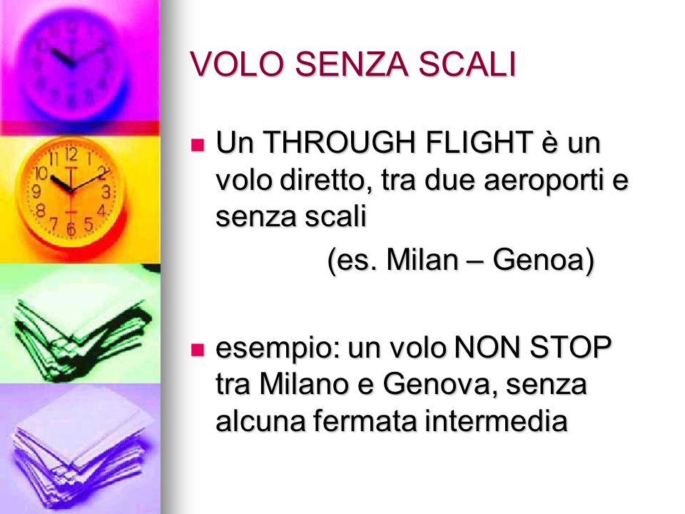 VOLO SENZA SCALI Un THROUGH FLIGHT è un volo diretto, tra due aeroporti e senza scali Un THROUGH FLIGHT è un volo diretto, tra due aeroporti e senza scali (es.