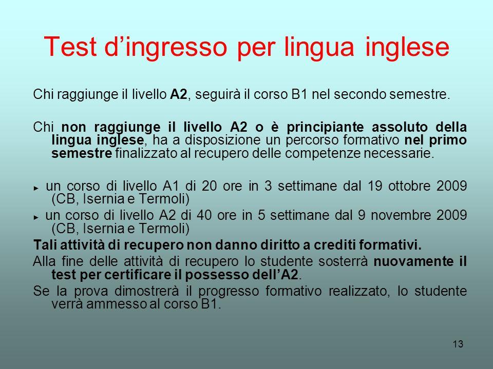 13 Test dingresso per lingua inglese Chi raggiunge il livello A2, seguirà il corso B1 nel secondo semestre. Chi non raggiunge il livello A2 o è princi