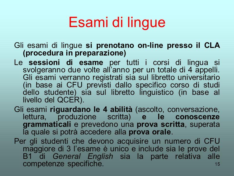 15 Esami di lingue Gli esami di lingue si prenotano on-line presso il CLA (procedura in preparazione) Le sessioni di esame per tutti i corsi di lingua