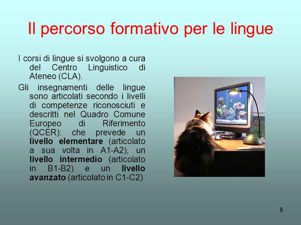 8 Il percorso formativo per le lingue I corsi di lingue si svolgono a cura del Centro Linguistico di Ateneo (CLA). Gli insegnamenti delle lingue sono