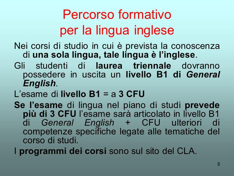 9 Percorso formativo per la lingua inglese Nei corsi di studio in cui è prevista la conoscenza di una sola lingua, tale lingua è linglese. Gli student
