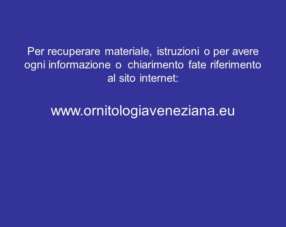 Per recuperare materiale, istruzioni o per avere ogni informazione o chiarimento fate riferimento al sito internet: www.ornitologiaveneziana.eu