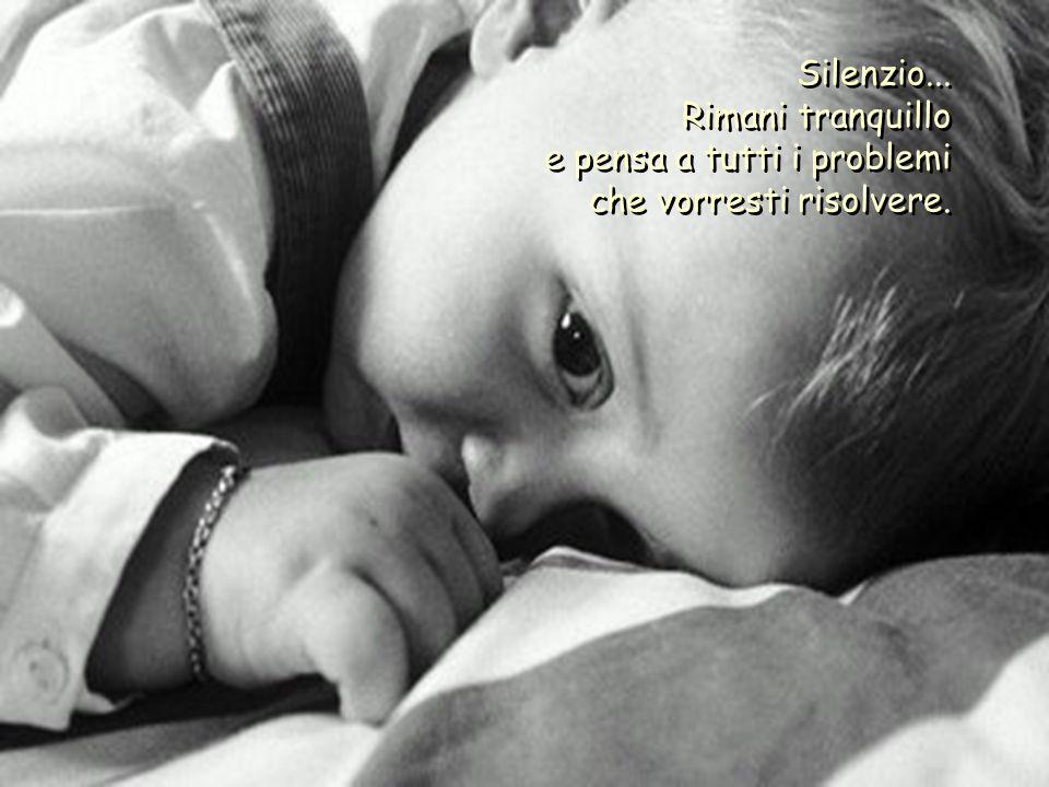 Silenzio...Rimani tranquillo e pensa a tutti i problemi che vorresti risolvere.