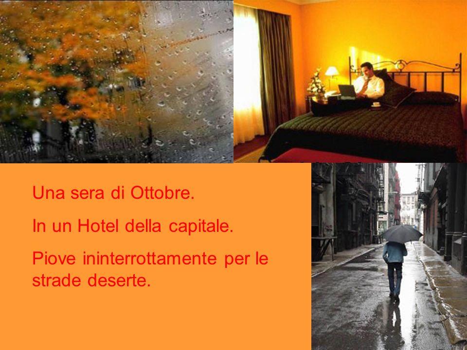 Una sera di Ottobre. In un Hotel della capitale. Piove ininterrottamente per le strade deserte.