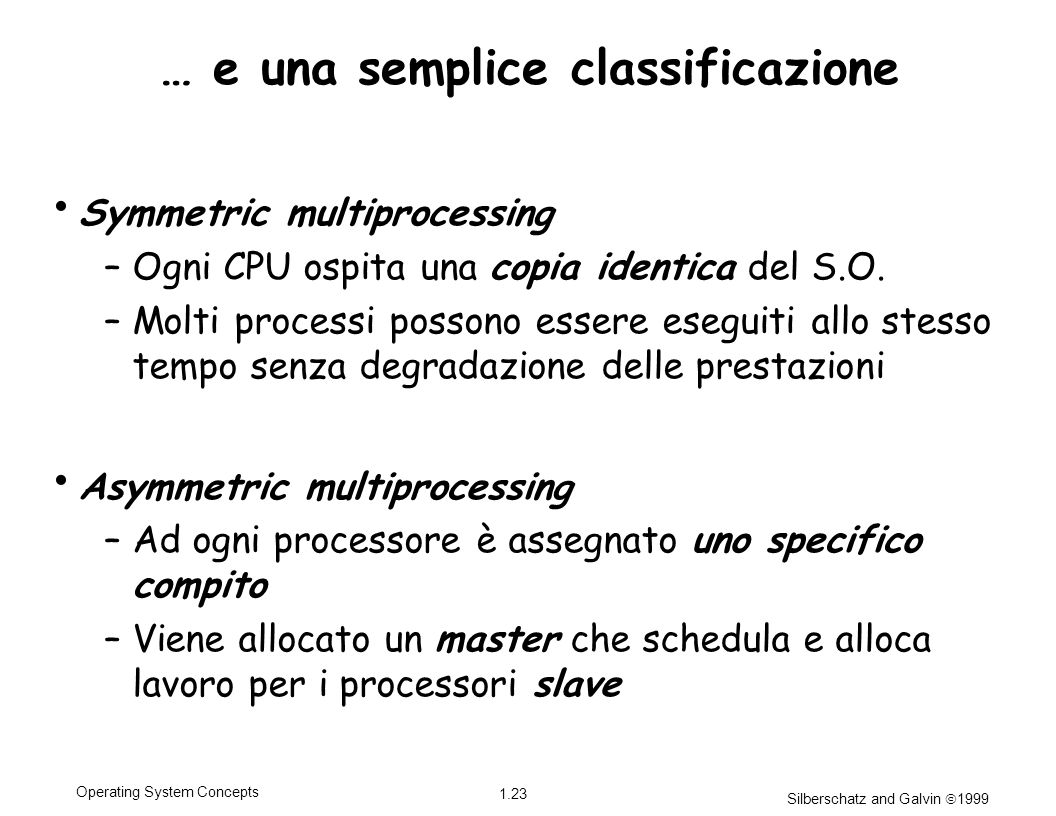 Silberschatz and Galvin 1999 1.23 Operating System Concepts … e una semplice classificazione Symmetric multiprocessing –Ogni CPU ospita una copia identica del S.O.