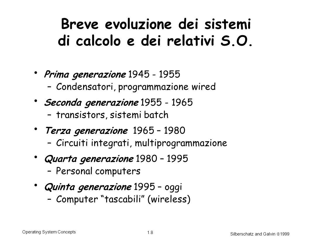 Silberschatz and Galvin 1999 1.8 Operating System Concepts Breve evoluzione dei sistemi di calcolo e dei relativi S.O. Prima generazione 1945 - 1955 –