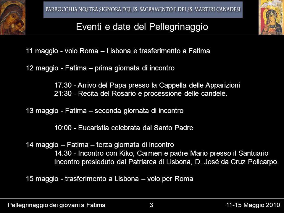 Pellegrinaggio dei giovani a Fatima3 11-15 Maggio 2010 11 maggio - volo Roma – Lisbona e trasferimento a Fatima 12 maggio - Fatima – prima giornata di incontro 17:30 - Arrivo del Papa presso la Cappella delle Apparizioni 21:30 - Recita del Rosario e processione delle candele.
