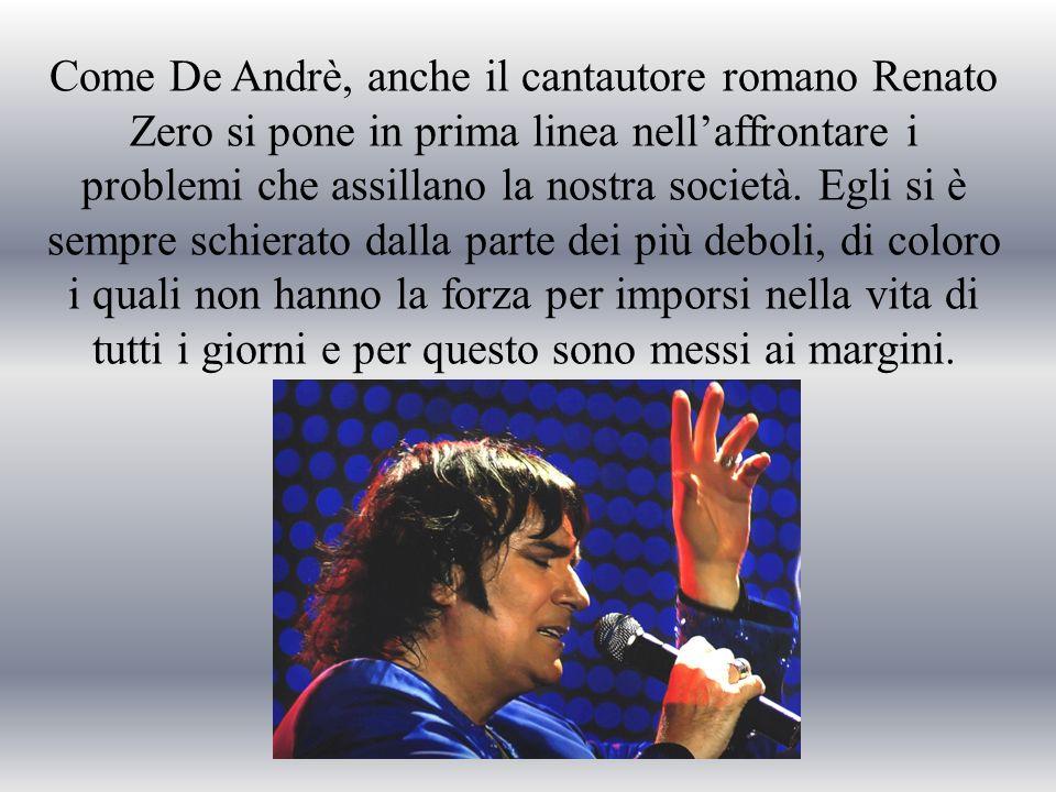 Come De Andrè, anche il cantautore romano Renato Zero si pone in prima linea nellaffrontare i problemi che assillano la nostra società. Egli si è semp