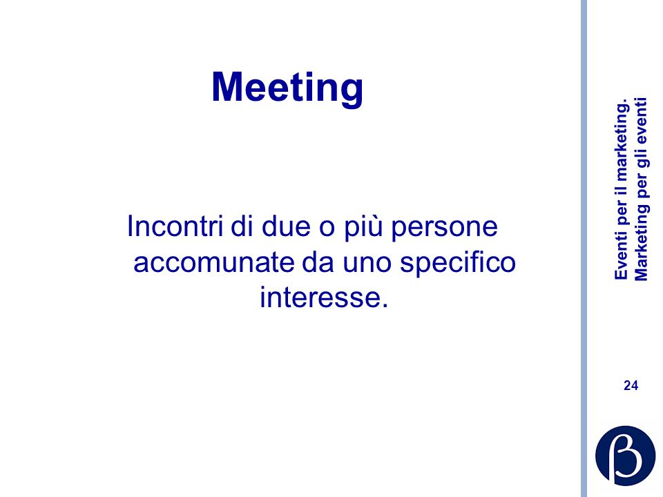 Eventi per il marketing. Marketing per gli eventi 24 Meeting Incontri di due o più persone accomunate da uno specifico interesse.