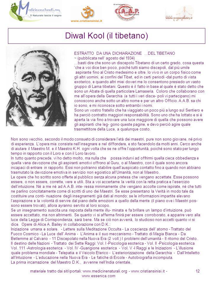 materiale tratto dai siti\portali: www.medicinenaturali.org - www.cristiansinisi.it - www.essenica.com 12 Diwal Kool (il tibetano) ESTRATTO DA UNA DICHIARAZIONE...DEL TIBETANO ~ (pubblicata nell agosto del 1934)...basti dire che sono un discepolo Tibetano di un certo grado, cosa questa che a voi dice ben poco, poiché tutti siamo discepoli, dal più umile aspirante fino al Cristo medesimo e oltre.