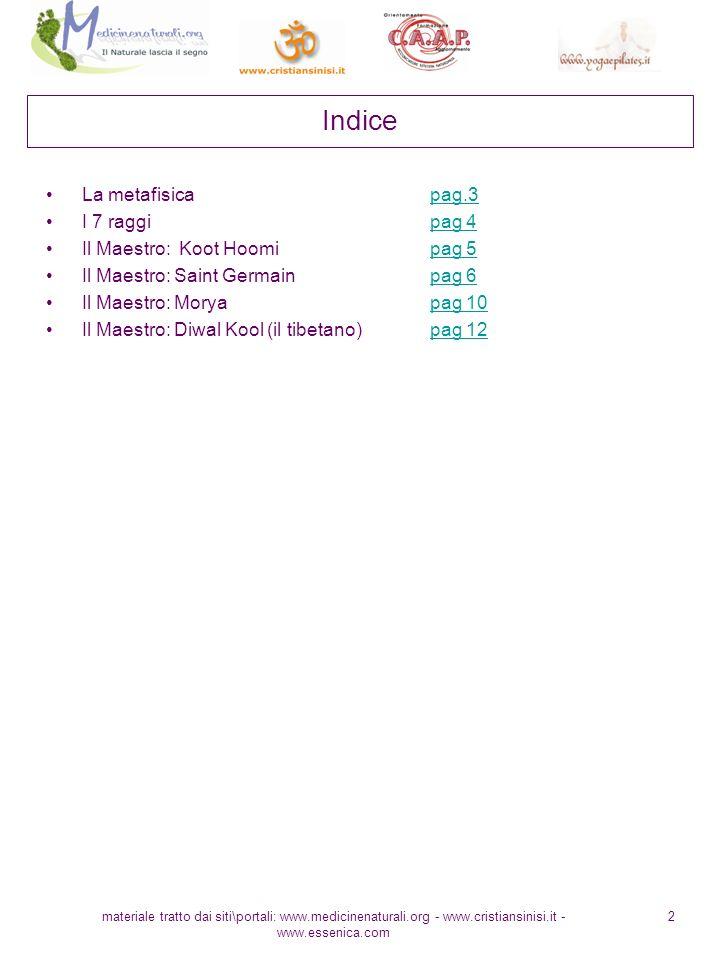 materiale tratto dai siti\portali: www.medicinenaturali.org - www.cristiansinisi.it - www.essenica.com 2 Indice La metafisica pag.3pag.3 I 7 raggi pag 4pag 4 Il Maestro: Koot Hoomi pag 5pag 5 Il Maestro: Saint Germain pag 6pag 6 Il Maestro: Morya pag 10pag 10 Il Maestro: Diwal Kool (il tibetano) pag 12pag 12