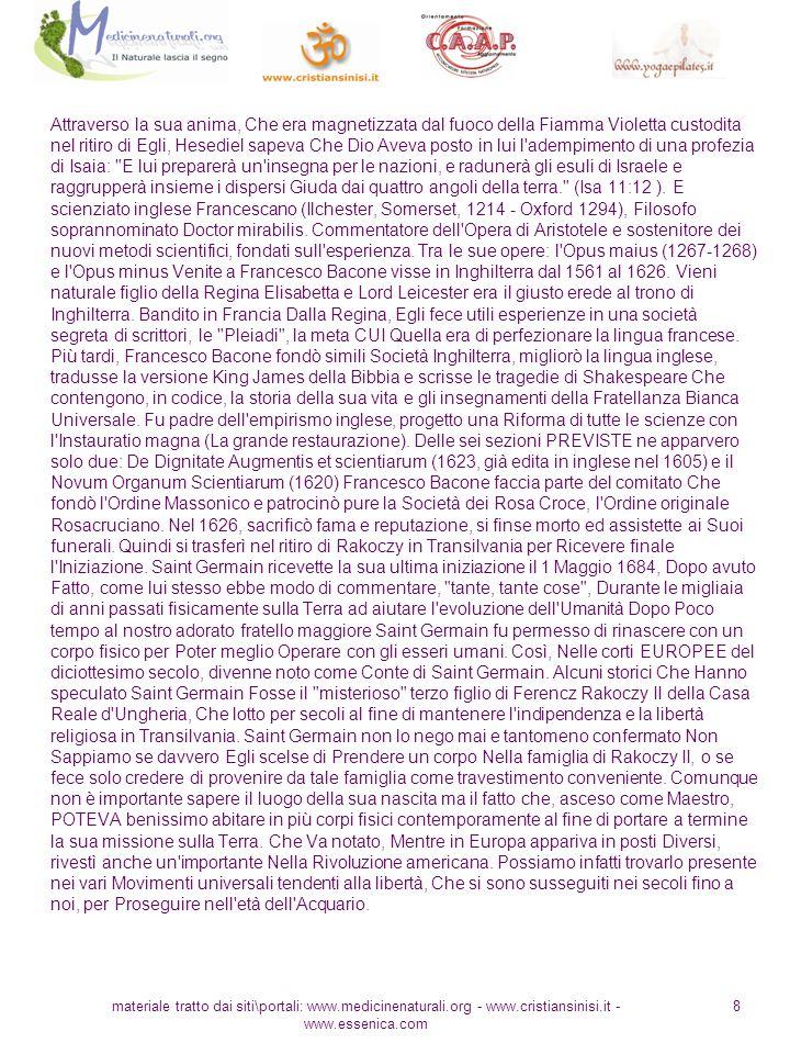 materiale tratto dai siti\portali: www.medicinenaturali.org - www.cristiansinisi.it - www.essenica.com 8 Attraverso la sua anima, Che era magnetizzata dal fuoco della Fiamma Violetta custodita nel ritiro di Egli, Hesediel sapeva Che Dio Aveva posto in lui l adempimento di una profezia di Isaia: E lui preparerà un insegna per le nazioni, e radunerà gli esuli di Israele e raggrupperà insieme i dispersi Giuda dai quattro angoli della terra. (Isa 11:12 ).