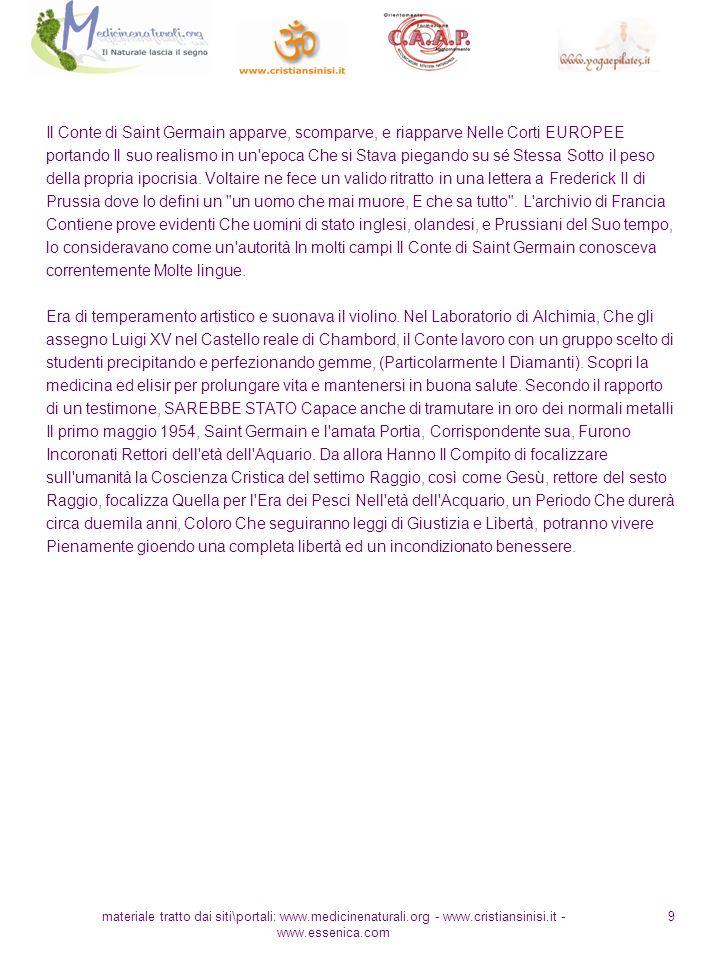 materiale tratto dai siti\portali: www.medicinenaturali.org - www.cristiansinisi.it - www.essenica.com 9 Il Conte di Saint Germain apparve, scomparve, e riapparve Nelle Corti EUROPEE portando Il suo realismo in un epoca Che si Stava piegando su sé Stessa Sotto il peso della propria ipocrisia.