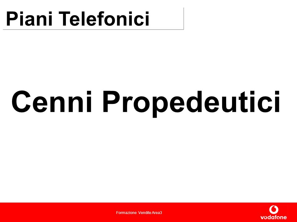 Formazione Vendite Area3 Piani Telefonici Vodafone Business: offerta dedicata alla piccola-media impresa: Vodafone Business Vodafone Light Pre Paid Vodafone Business 0 Vodafone Free Business Vodafone FIVE VF FIVE XL TUTTO IN UNO IN OFFICE NUM FISSO