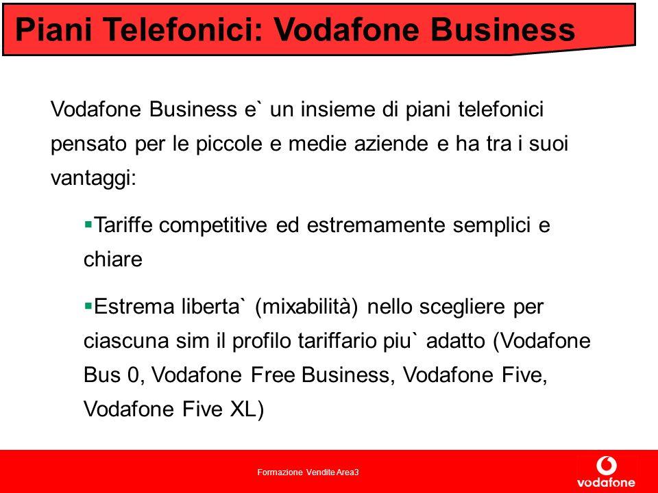 Formazione Vendite Area3 Piani Telefonici: Vodafone Business Vodafone Business e` un insieme di piani telefonici pensato per le piccole e medie aziende e ha tra i suoi vantaggi: Tariffe competitive ed estremamente semplici e chiare Estrema liberta` (mixabilità) nello scegliere per ciascuna sim il profilo tariffario piu` adatto (Vodafone Bus 0, Vodafone Free Business, Vodafone Five, Vodafone Five XL)