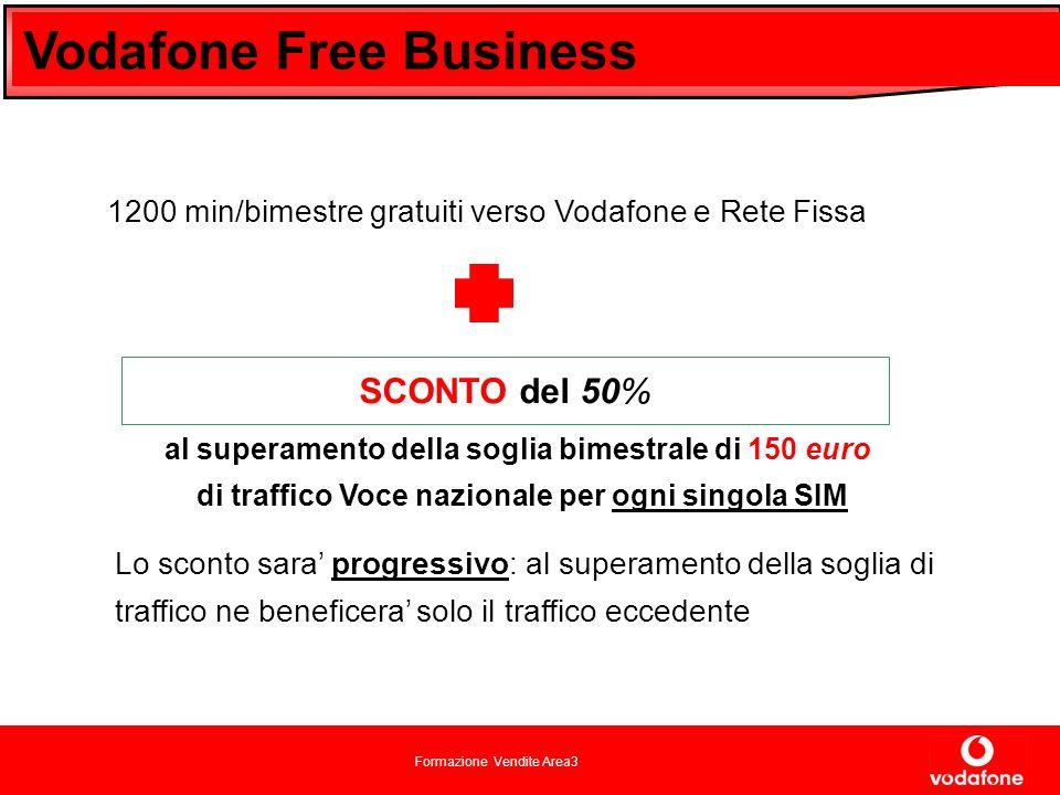 Formazione Vendite Area3 Vodafone Free Business al superamento della soglia bimestrale di 150 euro di traffico Voce nazionale per ogni singola SIM SCONTO del 50% Lo sconto sara progressivo: al superamento della soglia di traffico ne beneficera solo il traffico eccedente 1200 min/bimestre gratuiti verso Vodafone e Rete Fissa
