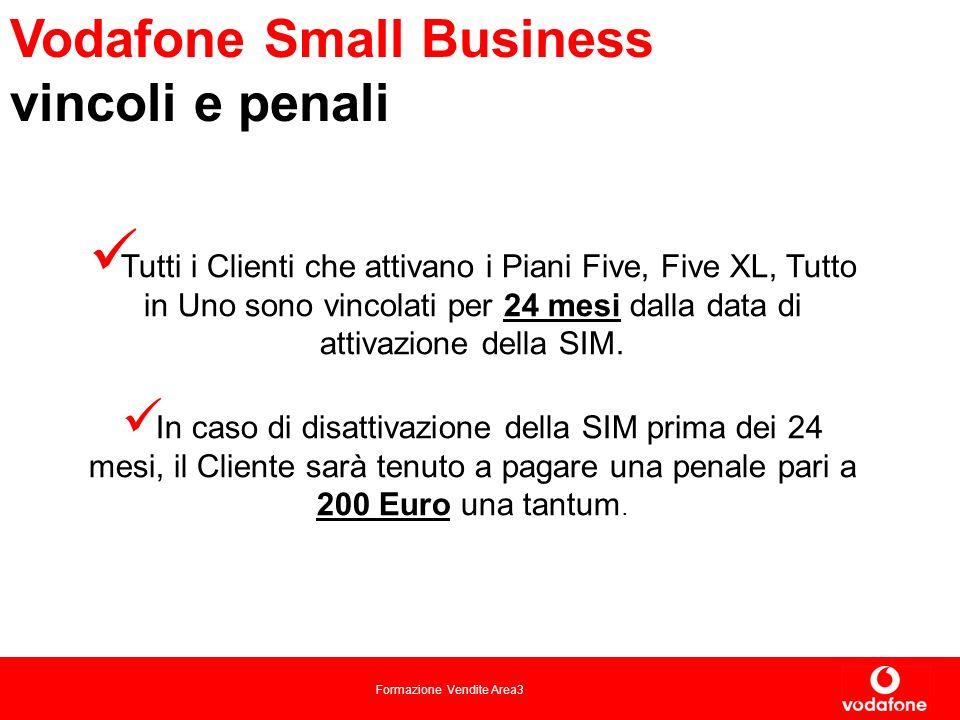 Formazione Vendite Area3 Vodafone Small Business vincoli e penali Tutti i Clienti che attivano i Piani Five, Five XL, Tutto in Uno sono vincolati per 24 mesi dalla data di attivazione della SIM.