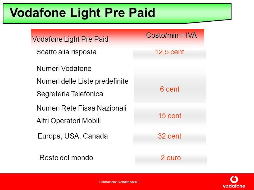 Formazione Vendite Area3 Vodafone Light Pre Paid 2 euro Resto del mondo 32 cent Europa, USA, Canada 6 cent Numeri Vodafone Numeri delle Liste predefinite Segreteria Telefonica 12,5 cent Scatto alla risposta 15 cent Numeri Rete Fissa Nazionali Altri Operatori Mobili Vodafone Light Pre Paid Costo/min + IVA