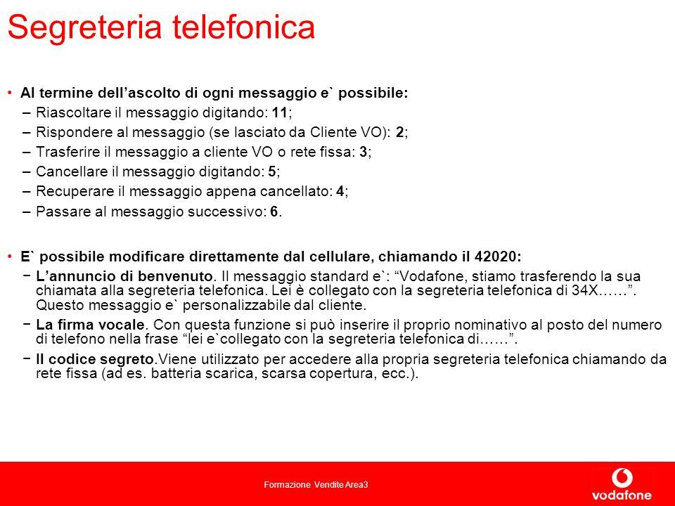 Formazione Vendite Area3 Segreteria telefonica Al termine dellascolto di ogni messaggio e` possibile: –Riascoltare il messaggio digitando: 11; –Rispondere al messaggio (se lasciato da Cliente VO): 2; –Trasferire il messaggio a cliente VO o rete fissa: 3; –Cancellare il messaggio digitando: 5; –Recuperare il messaggio appena cancellato: 4; –Passare al messaggio successivo: 6.
