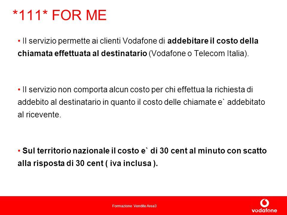 Formazione Vendite Area3 *111* FOR ME Il servizio permette ai clienti Vodafone di addebitare il costo della chiamata effettuata al destinatario (Vodafone o Telecom Italia).