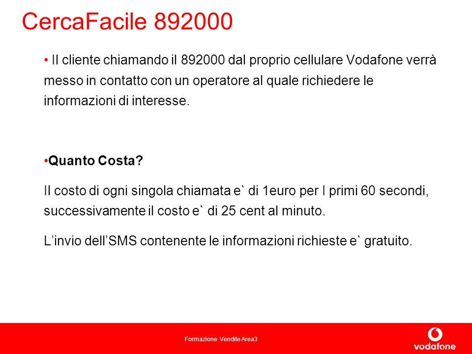 Formazione Vendite Area3 CercaFacile 892000 Il cliente chiamando il 892000 dal proprio cellulare Vodafone verrà messo in contatto con un operatore al quale richiedere le informazioni di interesse.