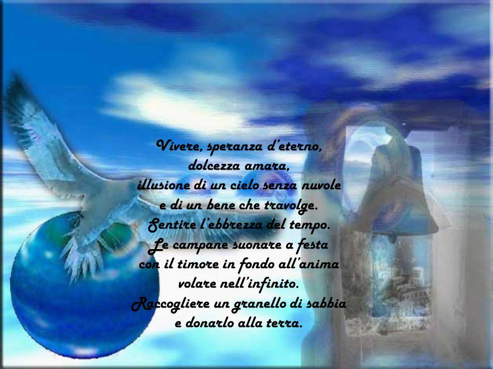 Vivere, speranza deterno, dolcezza amara, illusione di un cielo senza nuvole e di un bene che travolge.