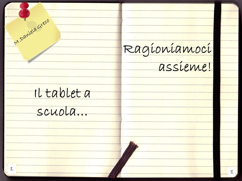 1 1 M.Daniela Greco Il tablet a scuola… Ragioniamoci assieme!