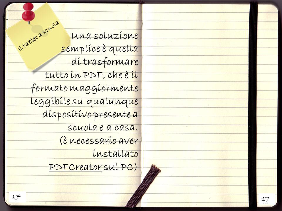 17 Il tablet a scuola Una soluzione semplice è quella di trasformare tutto in PDF, che è il formato maggiormente leggibile su qualunque dispositivo pr
