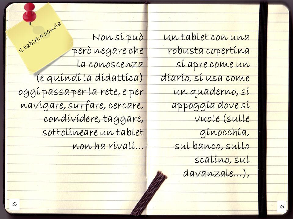 7 7 Il tablet a scuola In due secondi (anche meno) è operativo, si ripone in qualsiasi zaino, o borsetta… Inoltre con la diffusione di ebook, leggere (sottolineare, evidenziare, commentare, condividere, linkare) è molto più facile e piacevole con un tablet (si può orientare la pagina, ingrandire i caratteri, cambiare facilmente la luminosità, usare un dizionario, un traduttore, un universo...)...
