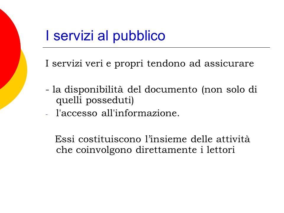 I servizi al pubblico I servizi veri e propri tendono ad assicurare - la disponibilità del documento (non solo di quelli posseduti) - l accesso all informazione.