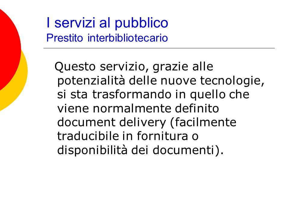 I servizi al pubblico Prestito interbibliotecario Questo servizio, grazie alle potenzialità delle nuove tecnologie, si sta trasformando in quello che viene normalmente definito document delivery (facilmente traducibile in fornitura o disponibilità dei documenti).