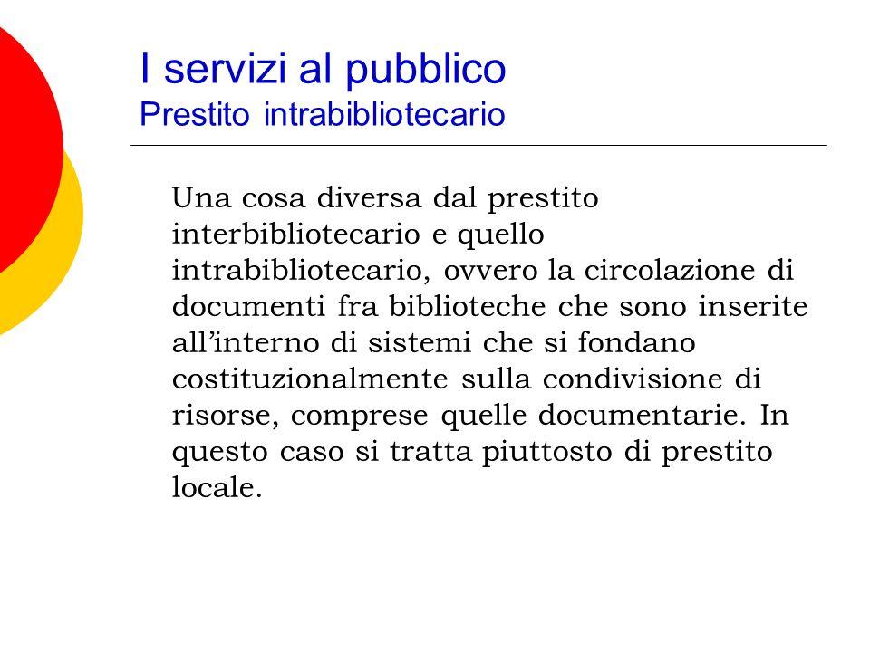 I servizi al pubblico Prestito intrabibliotecario Una cosa diversa dal prestito interbibliotecario e quello intrabibliotecario, ovvero la circolazione di documenti fra biblioteche che sono inserite allinterno di sistemi che si fondano costituzionalmente sulla condivisione di risorse, comprese quelle documentarie.