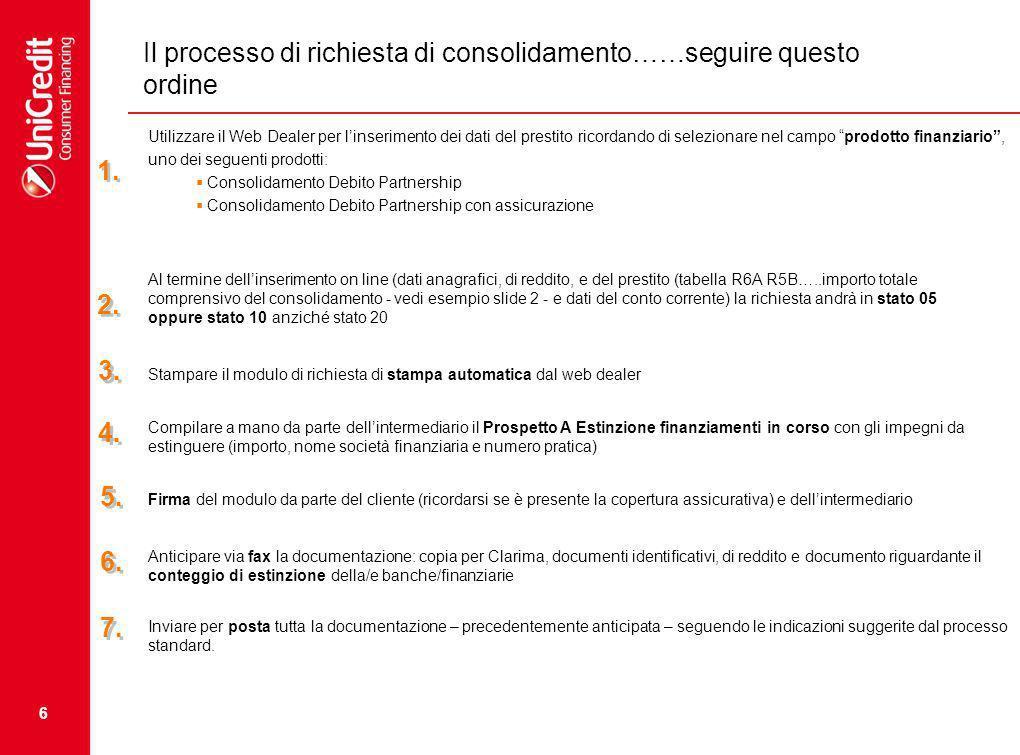 6 Il processo di richiesta di consolidamento……seguire questo ordine Utilizzare il Web Dealer per linserimento dei dati del prestito ricordando di selezionare nel campo prodotto finanziario, uno dei seguenti prodotti: Consolidamento Debito Partnership Consolidamento Debito Partnership con assicurazione Al termine dellinserimento on line (dati anagrafici, di reddito, e del prestito (tabella R6A R5B…..importo totale comprensivo del consolidamento - vedi esempio slide 2 - e dati del conto corrente) la richiesta andrà in stato 05 oppure stato 10 anziché stato 20 Stampare il modulo di richiesta di stampa automatica dal web dealer Compilare a mano da parte dellintermediario il Prospetto A Estinzione finanziamenti in corso con gli impegni da estinguere (importo, nome società finanziaria e numero pratica) Firma del modulo da parte del cliente (ricordarsi se è presente la copertura assicurativa) e dellintermediario Anticipare via fax la documentazione: copia per Clarima, documenti identificativi, di reddito e documento riguardante il conteggio di estinzione della/e banche/finanziarie Inviare per posta tutta la documentazione – precedentemente anticipata – seguendo le indicazioni suggerite dal processo standard.