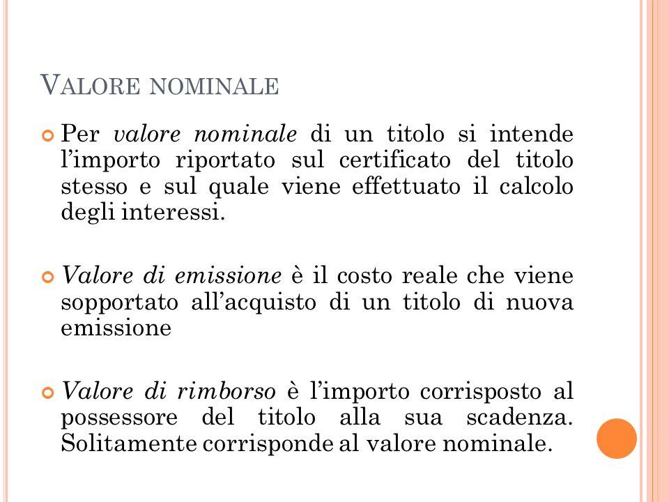 V ALORE NOMINALE Per valore nominale di un titolo si intende limporto riportato sul certificato del titolo stesso e sul quale viene effettuato il calcolo degli interessi.