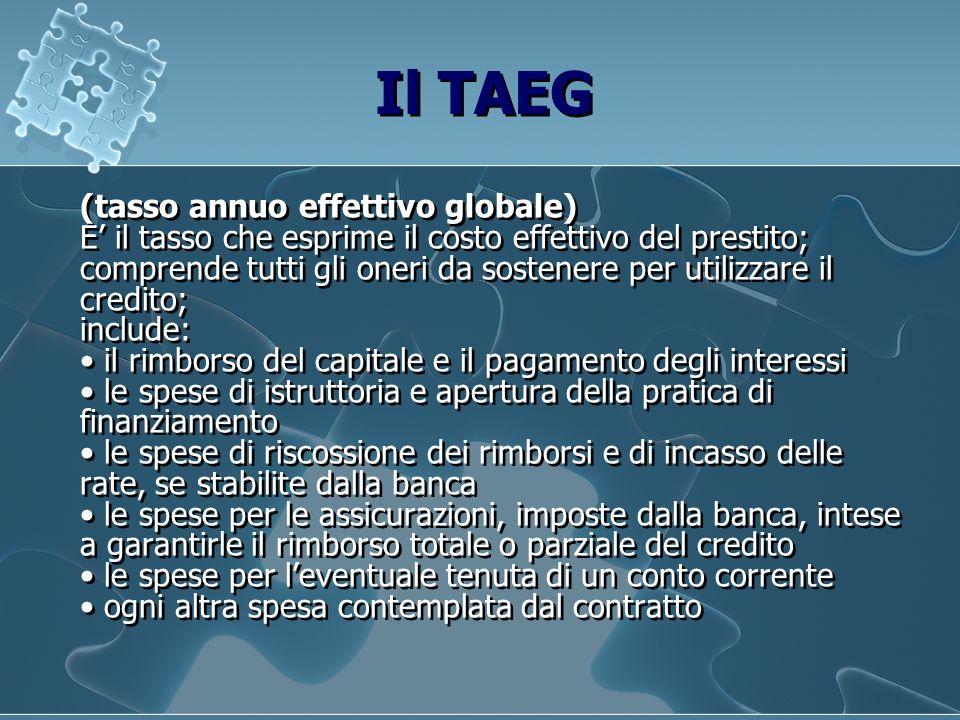 Il TAEG (tasso annuo effettivo globale) E il tasso che esprime il costo effettivo del prestito; comprende tutti gli oneri da sostenere per utilizzare