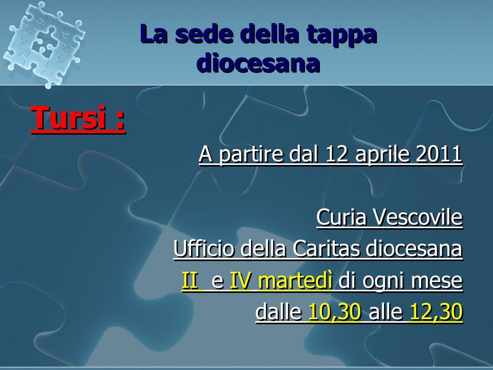 La sede della tappa diocesana Tursi : A partire dal 12 aprile 2011 Curia Vescovile Ufficio della Caritas diocesana II e IV martedì di ogni mese dalle