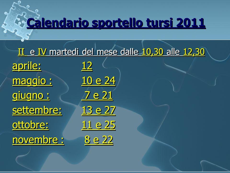 Calendario sportello tursi 2011 II e IV martedi del mese dalle 10,30 alle 12,30 aprile: 12 maggio : 10 e 24 giugno : 7 e 21 settembre:13 e 27 ottobre:11 e 25 novembre : 8 e 22 II e IV martedi del mese dalle 10,30 alle 12,30 aprile: 12 maggio : 10 e 24 giugno : 7 e 21 settembre:13 e 27 ottobre:11 e 25 novembre : 8 e 22