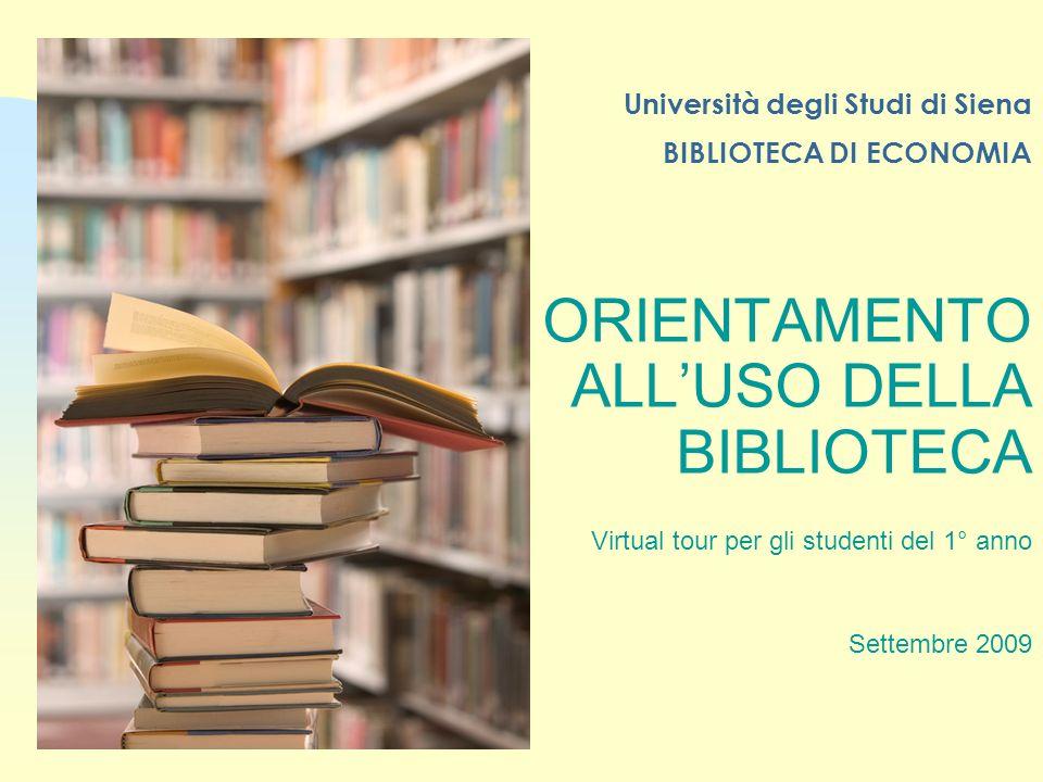 Università degli Studi di Siena BIBLIOTECA DI ECONOMIA ORIENTAMENTO ALLUSO DELLA BIBLIOTECA Virtual tour per gli studenti del 1° anno Settembre 2009