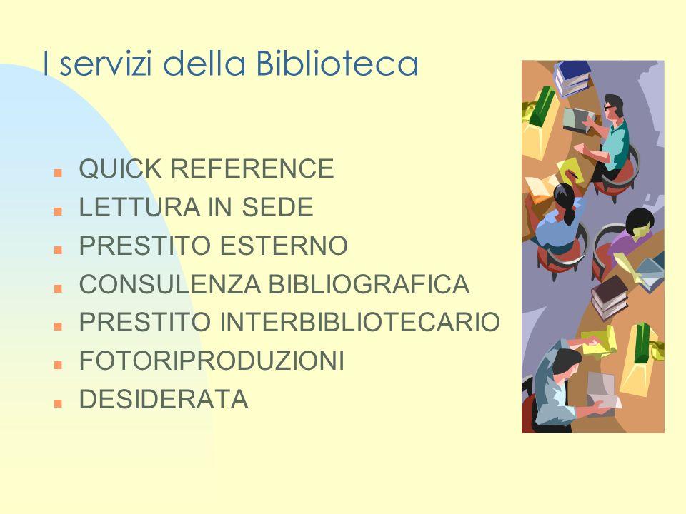 I servizi della Biblioteca n QUICK REFERENCE n LETTURA IN SEDE n PRESTITO ESTERNO n CONSULENZA BIBLIOGRAFICA n PRESTITO INTERBIBLIOTECARIO n FOTORIPRODUZIONI n DESIDERATA