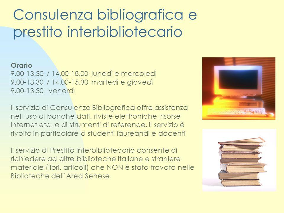 Consulenza bibliografica e prestito interbibliotecario Orario 9.00-13.30 / 14.00-18.00 lunedì e mercoledì 9.00-13.30 / 14.00-15.30 martedì e giovedì 9.00-13.30 venerdì Il servizio di Consulenza Bibliografica offre assistenza nelluso di banche dati, riviste elettroniche, risorse Internet etc.