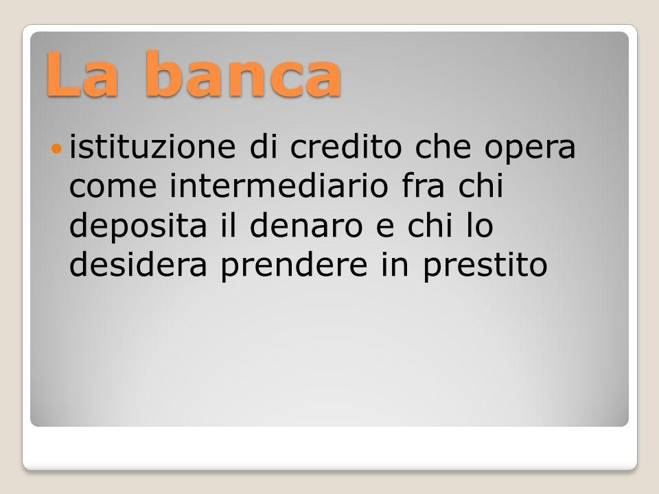 La banca istituzione di credito che opera come intermediario fra chi deposita il denaro e chi lo desidera prendere in prestito
