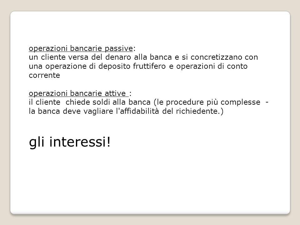operazioni bancarie passive: un cliente versa del denaro alla banca e si concretizzano con una operazione di deposito fruttifero e operazioni di conto