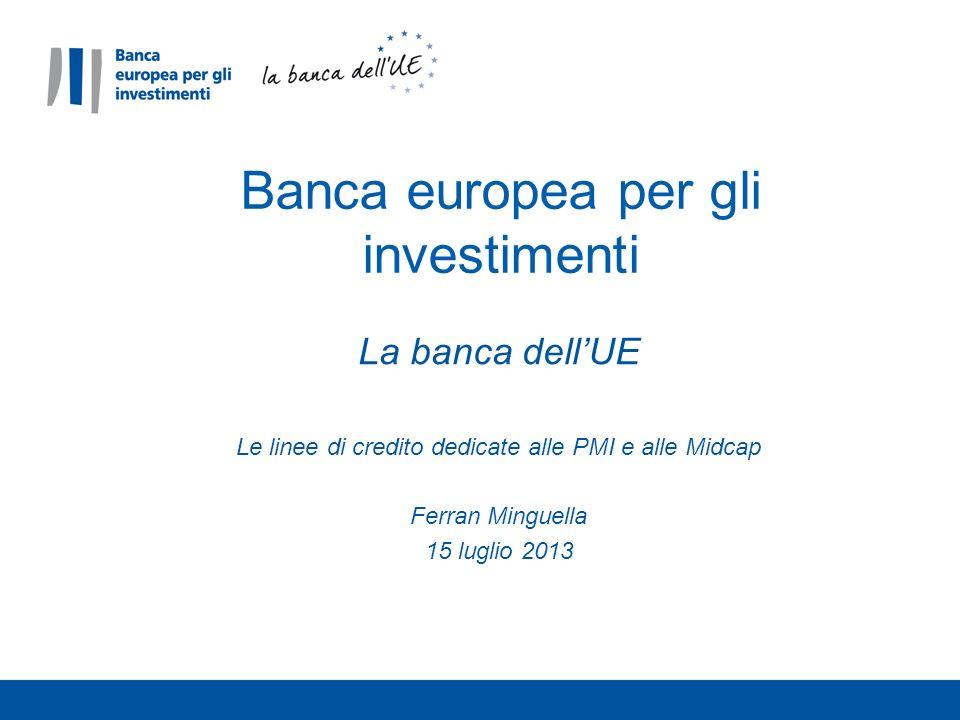 La banca dellUE Le linee di credito dedicate alle PMI e alle Midcap Ferran Minguella 15 luglio 2013 Banca europea per gli investimenti