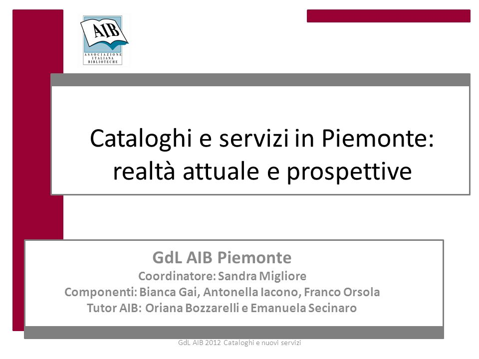 GdL AIB 2012 Cataloghi e nuovi servizi Cataloghi e servizi in Piemonte: realtà attuale e prospettive GdL AIB Piemonte Coordinatore: Sandra Migliore Co
